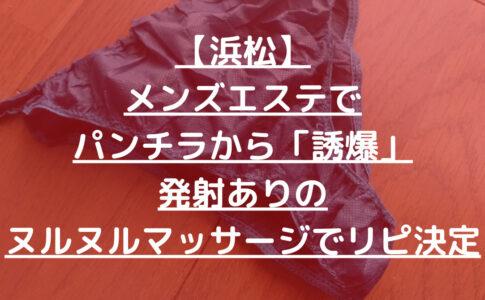 【浜松】メンズエステでパンチラから「誘爆」発射ありのヌルヌルマッサージでリピ決定