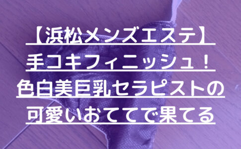【浜松メンズエステ】手コキフィニッシュ!色白美巨乳セラピストの可愛いおててで果てる