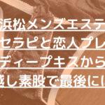 【浜松メンズエステ】小柄セラピと恋人プレイ。ディープキスから布越し素股で最後には!