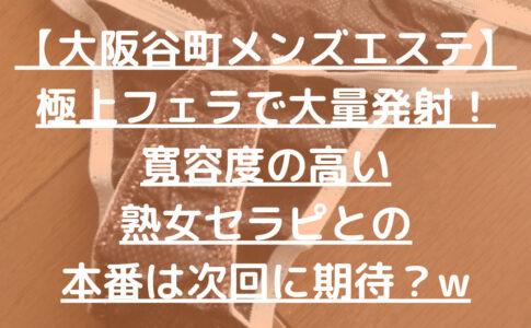【大阪谷町メンズエステ】極上フェラで大量発射!寛容度の高い熟女セラピとの本番は次回に期待?w