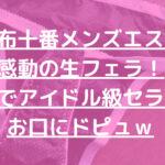 【麻布十番メンズエステ】 感動の生フェラ! 巨乳でアイドル級セラピの お口にドピュw