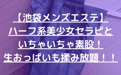 【池袋メンズエステ】ハーフ系美少女セラピといちゃいちゃ素股!生おっぱいも揉み放題!!