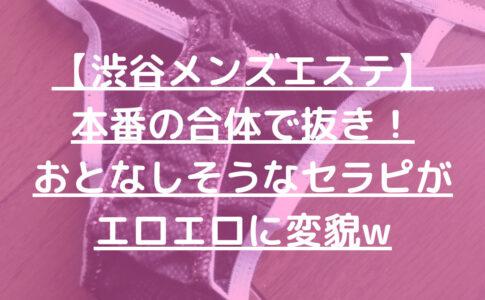 【渋谷メンズエステ】本番の合体で抜き!おとなしそうなセラピがエロエロに変貌w