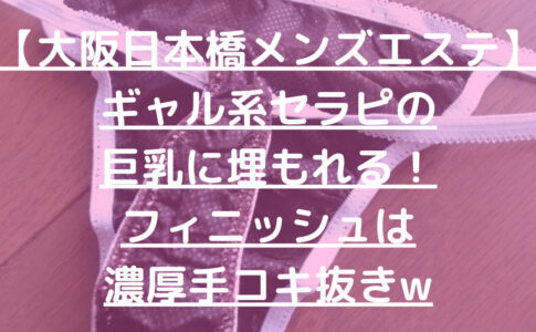 【大阪日本橋メンズエステ】ギャル系セラピの巨乳に埋もれる!フィニッシュは濃厚手コキ抜きw