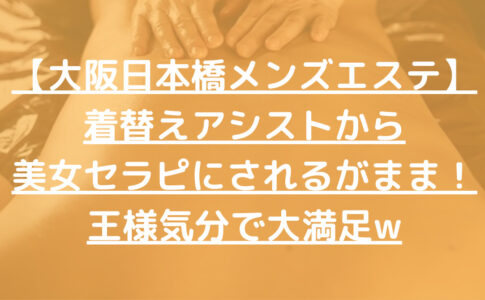 【大阪日本橋メンズエステ】着替えアシストから美女セラピにされるがまま!王様気分で大満足w