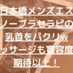 大阪日本橋メンズエステでノーブラセラピの乳首をパクリwマッサージも寛容度も期待以上!